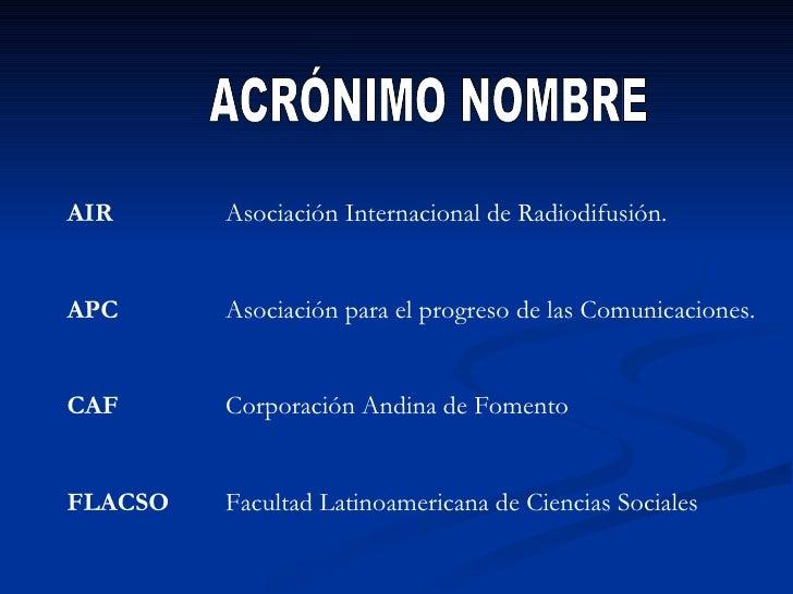 ACRÓNIMO NOMBRE AIR Asociación Internacional de Radiodifusión. APC Asociación para el progreso de las Comunicaciones. CAF ...
