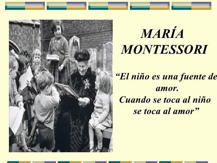 """MARÍA MONTESSORI """" El niño es una fuente de amor. Cuando se toca al niño  se toca al amor"""""""