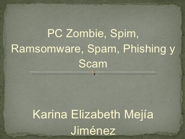 PC Zombie, Spim, Ramsomware, Spam, Phishing y Scam Karina Elizabeth Mejía Jiménez 0114389