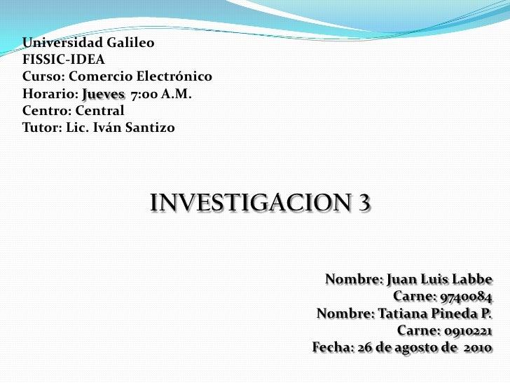Universidad Galileo <br />FISSIC-IDEA <br />Curso: Comercio Electrónico <br />Horario: Jueves  7:00 A.M. <br />Centro: Cen...