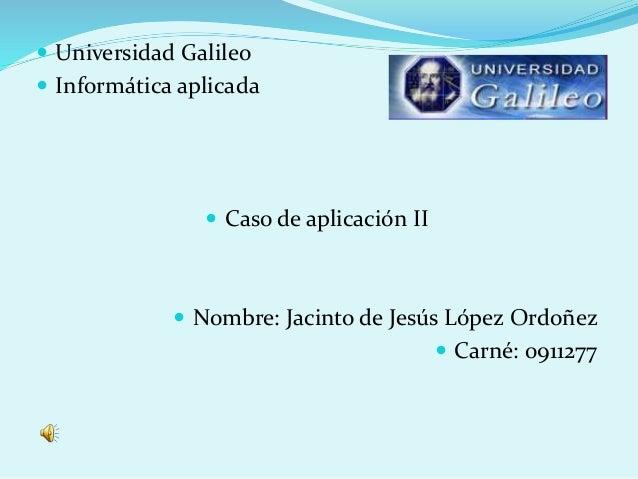  Universidad Galileo  Informática aplicada  Caso de aplicación II  Nombre: Jacinto de Jesús López Ordoñez  Carné: 091...
