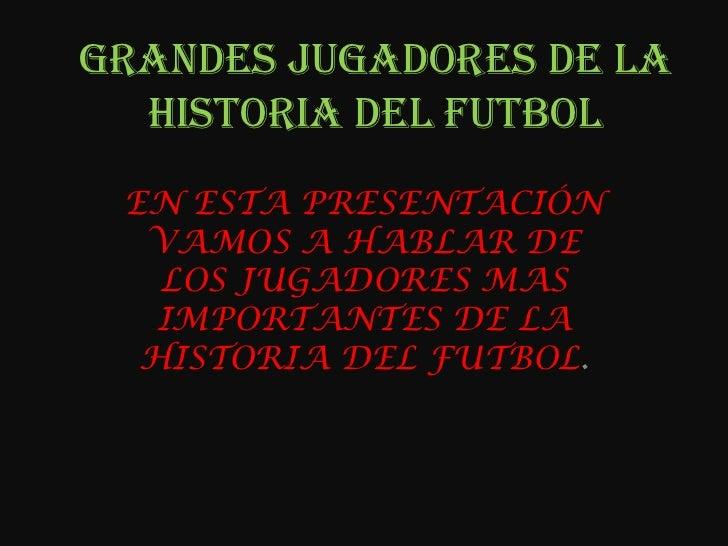 GRANDES JUGADORES DE LA HISTORIA DEL FUTBOL<br />EN ESTA PRESENTACIÓN VAMOS A HABLAR DE LOS JUGADORES MAS IMPORTANTES DE L...