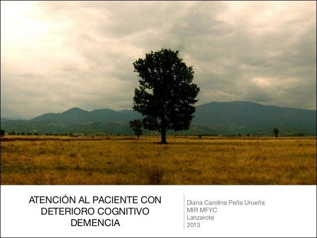 ATENCIÓN AL PACIENTE CONDETERIORO COGNITIVO DEMENCIADiana Carolina Peña Urueña MIR MFYCLanzarote2013