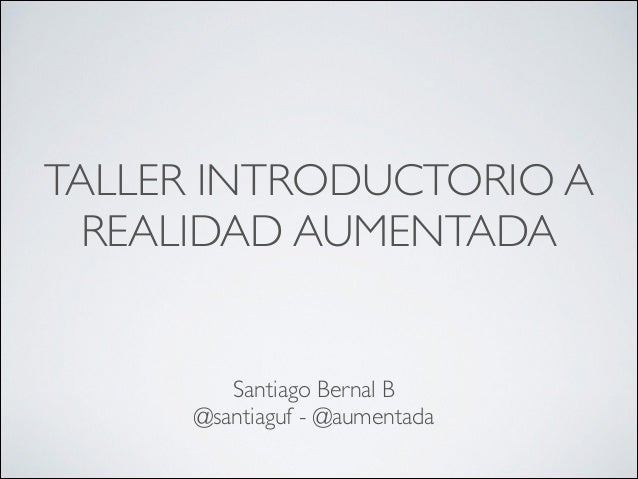 TALLER INTRODUCTORIO A REALIDAD AUMENTADA Santiago Bernal B @santiaguf - @aumentada