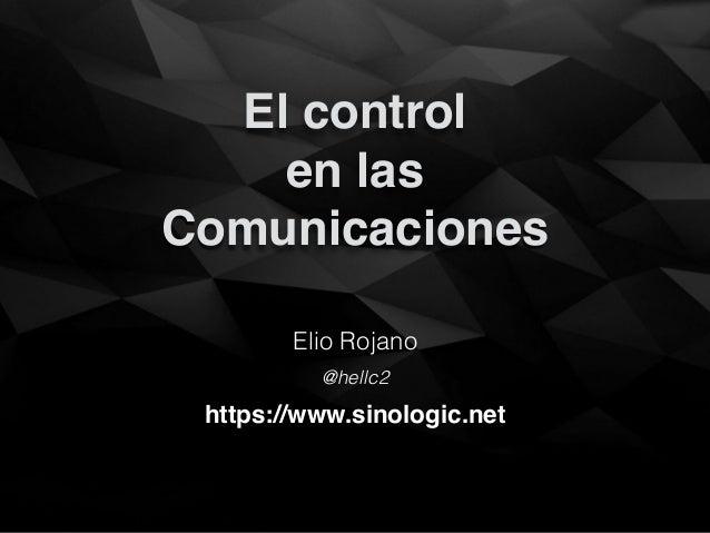 El control en las Comunicaciones Elio Rojano https://www.sinologic.net @hellc2