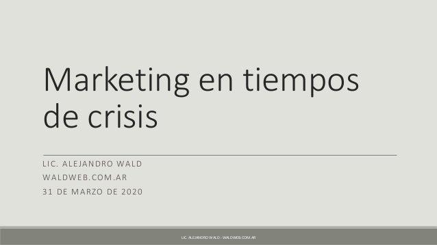 Marketing en tiempos de crisis LIC. ALEJANDRO WALD WALDWEB.COM.AR 31 DE MARZO DE 2020 LIC. ALEJANDRO WALD - WALDWEB.COM.AR