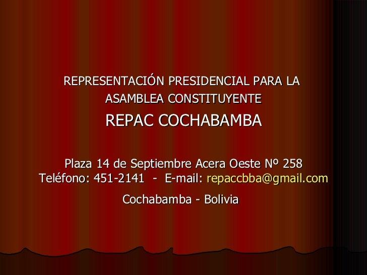 <ul><li>REPRESENTACIÓN PRESIDENCIAL PARA LA  </li></ul><ul><li>ASAMBLEA CONSTITUYENTE </li></ul><ul><li>REPAC COCHABAMBA <...