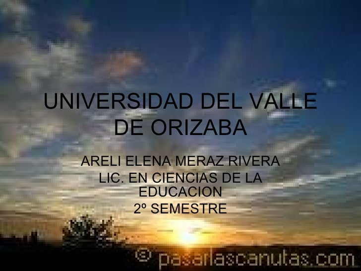 UNIVERSIDAD DEL VALLE DE ORIZABA ARELI ELENA MERAZ RIVERA LIC. EN CIENCIAS DE LA EDUCACION 2º SEMESTRE