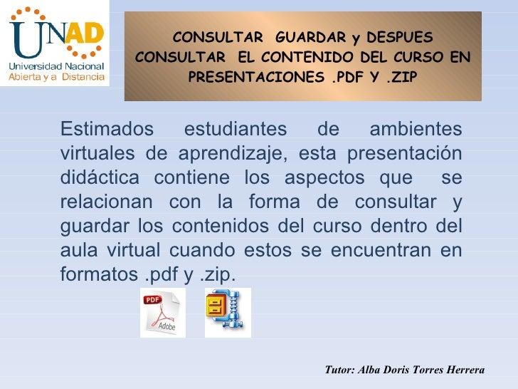 CONSULTAR  GUARDAR y DESPUES CONSULTAR  EL CONTENIDO DEL CURSO EN PRESENTACIONES .PDF Y .ZIP Tutor: Alba Doris Torres Herr...