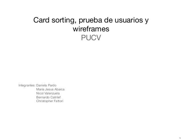Card sorting, prueba de usuarios y wireframes PUCV Integrantes: Daniela Pardo Maria Jesus Abarca Nicol Valenzuela Bernardo...