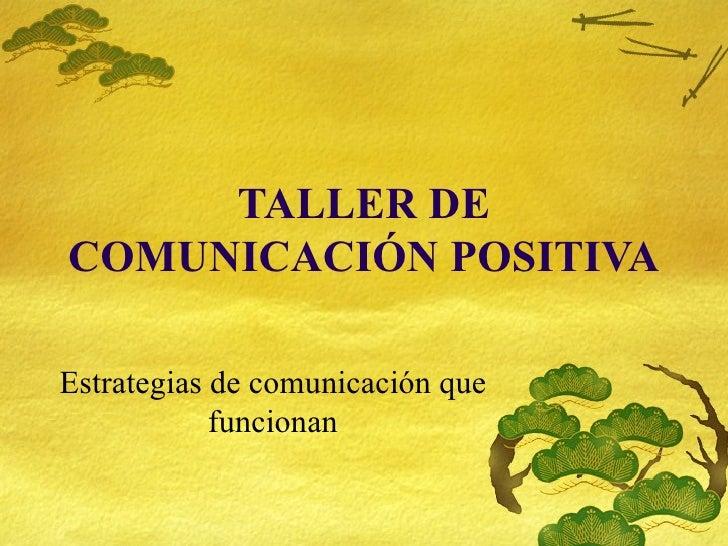 TALLER DE COMUNICACI ÓN POSITIVA Estrategias de comunicaci ón que funcionan