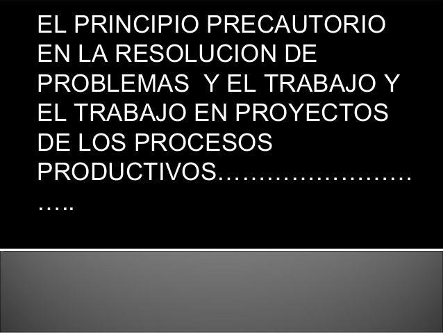 EL PRINCIPIO PRECAUTORIO EN LA RESOLUCION DE PROBLEMAS Y EL TRABAJO Y EL TRABAJO EN PROYECTOS DE LOS PROCESOS PRODUCTIVOS…...
