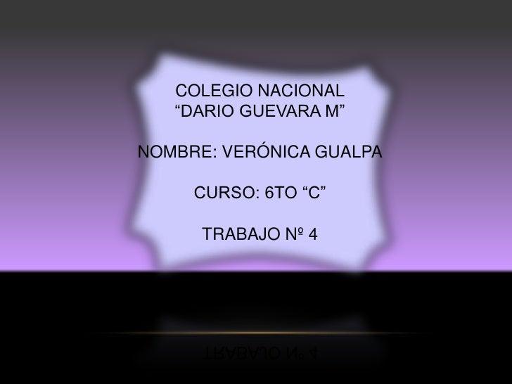 """COLEGIO NACIONAL   """"DARIO GUEVARA M""""NOMBRE: VERÓNICA GUALPA     CURSO: 6TO """"C""""      TRABAJO Nº 4"""