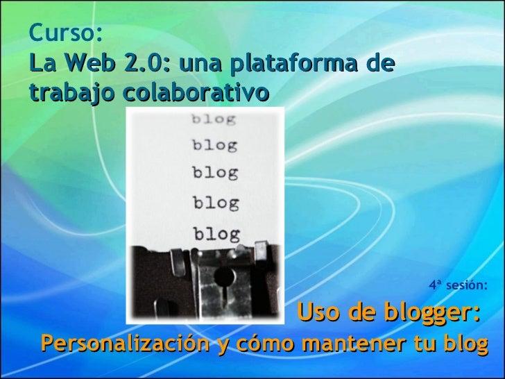 Curso: La Web 2.0: una plataforma de trabajo colaborativo 4ª sesión: Uso de blogger:  Personalización y cómo mantener tu b...
