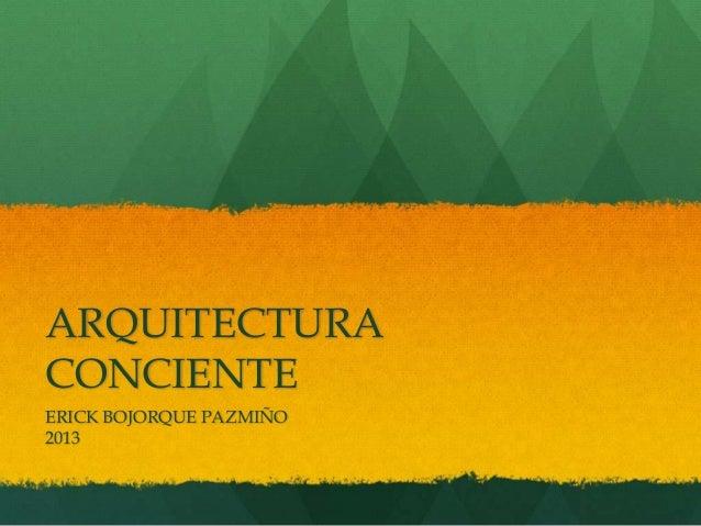 ARQUITECTURA CONCIENTE ERICK BOJORQUE PAZMIÑO 2013
