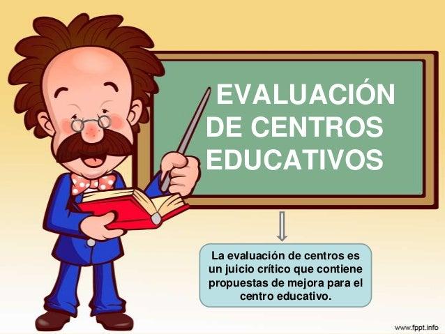 EVALUACIÓN DE CENTROS EDUCATIVOS La evaluación de centros es un juicio crítico que contiene propuestas de mejora para el c...