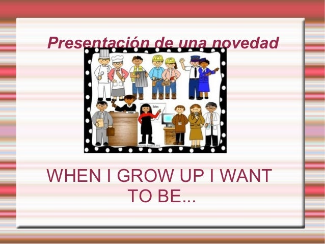 Presentación de una novedad WHEN I GROW UP I WANT TO BE...