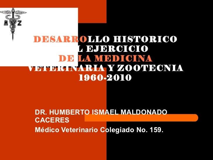 DR. HUMBERTO ISMAEL MALDONADO CACERES Médico Veterinario Colegiado No. 159. DESARRO LLO HISTORICO DEL EJERCICIO  DE LA MED...