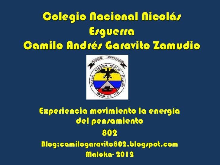 Colegio Nacional Nicolás          EsguerraCamilo Andrés Garavito Zamudio  Experiencia movimiento la energía          del p...