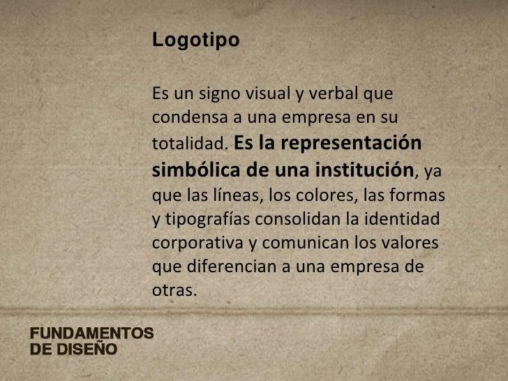 Logotipo Es un signo visual y verbal que condensa a una empresa en su totalidad.  Es la representación simbólica de una in...