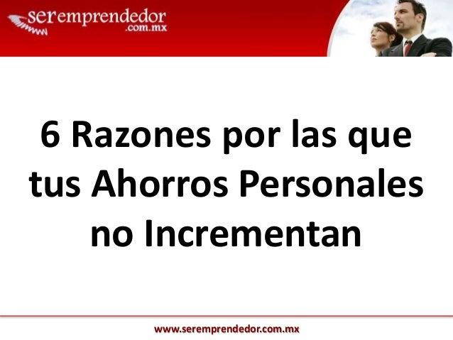 www.seremprendedor.com.mx 6 Razones por las que tus Ahorros Personales no Incrementan