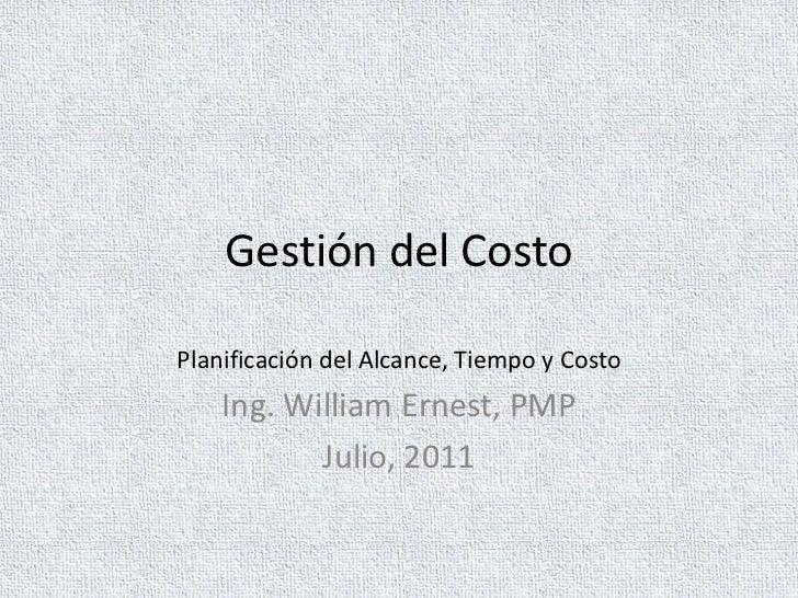 Gestión del CostoPlanificación del Alcance, Tiempo y Costo    Ing. William Ernest, PMP           Julio, 2011