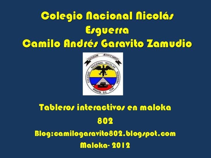 Colegio Nacional Nicolás          EsguerraCamilo Andrés Garavito Zamudio   Tableros interactivos en maloka                ...