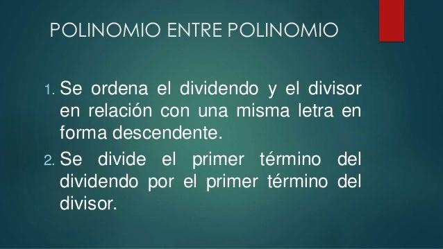 POLINOMIO ENTRE POLINOMIO 1. Se ordena el dividendo y el divisor en relación con una misma letra en forma descendente. 2. ...