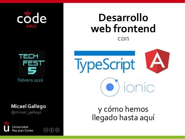 Micael Gallego @micael_gallego Desarrollo web frontend con y cómo hemos llegado hasta aquí Febrero 2016