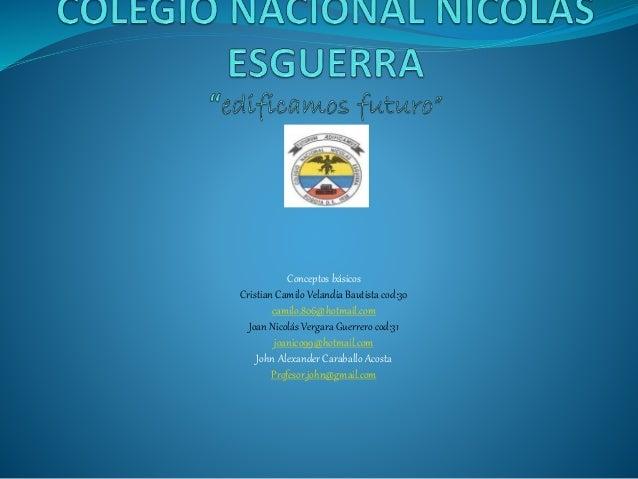 Conceptos básicos Cristian Camilo Velandia Bautista cod:30 camilo.806@hotmail.com Joan Nicolás Vergara Guerrerocod:31 joan...