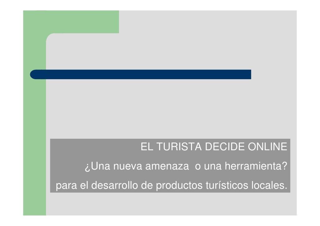 EL TURISTA DECIDE ONLINE      ¿Una nueva amenaza o una herramienta?para el desarrollo de productos turísticos locales.