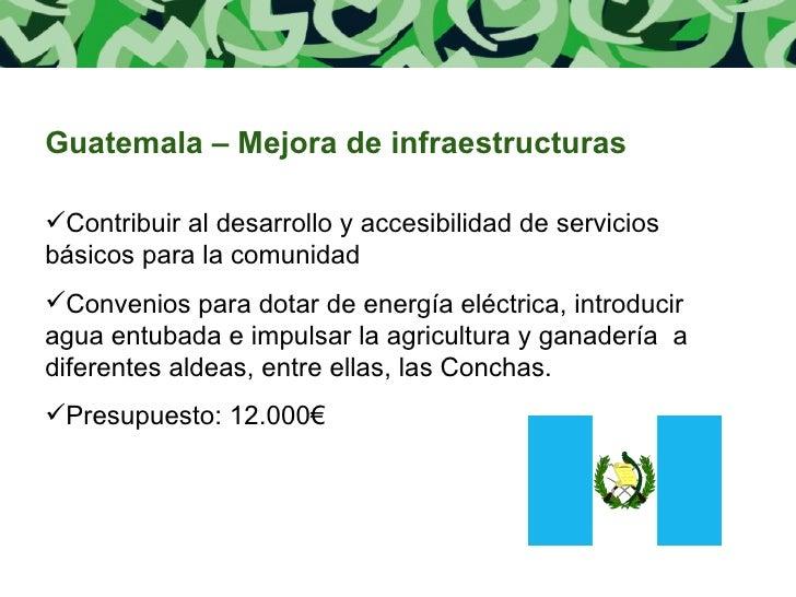 <ul><li>Guatemala – Mejora de infraestructuras </li></ul><ul><li>Contribuir al desarrollo y accesibilidad de servicios bás...