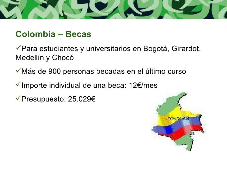 <ul><li>Colombia – Becas </li></ul><ul><li>Para estudiantes y universitarios en Bogotá, Girardot, Medellín y Chocó </li></...