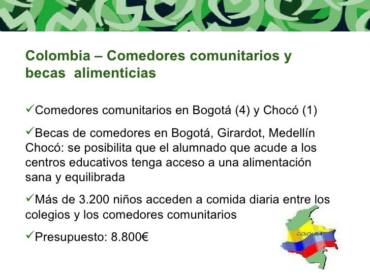 <ul><li>Colombia – Comedores comunitarios y becas  alimenticias </li></ul><ul><li>Comedores comunitarios en Bogotá (4) y C...