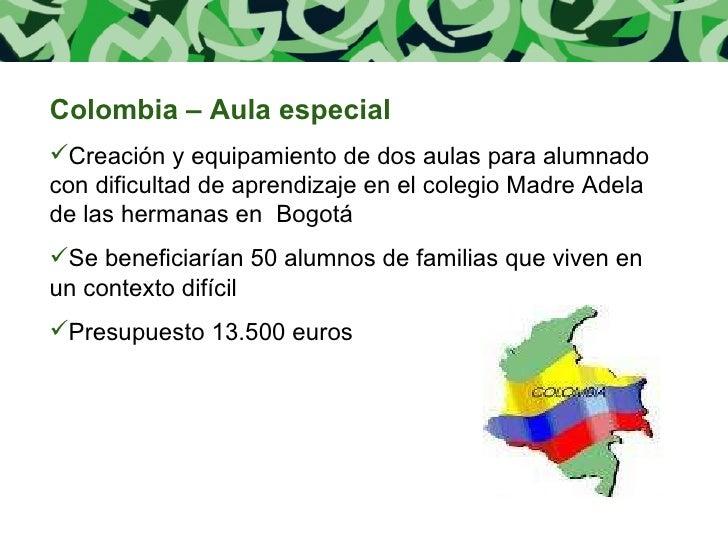 <ul><li>Colombia – Aula especial </li></ul><ul><li>Creación y equipamiento de dos aulas para alumnado con dificultad de ap...
