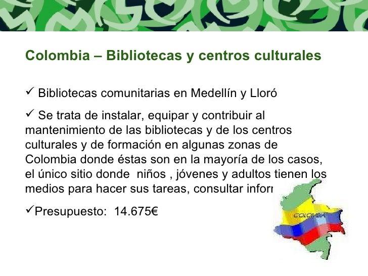 <ul><li>Colombia – Bibliotecas y centros culturales </li></ul><ul><li>Bibliotecas comunitarias en Medellín y Lloró </li></...