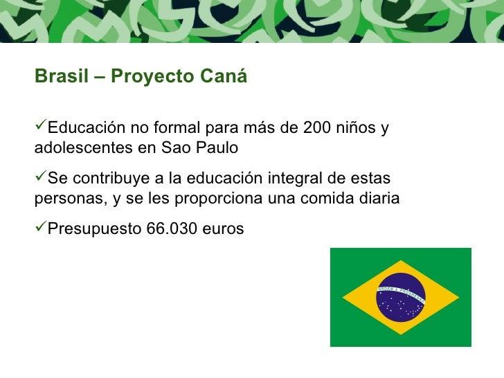 <ul><li>Brasil – Proyecto Caná </li></ul><ul><li>Educación no formal para más de 200 niños y adolescentes en Sao Paulo </l...