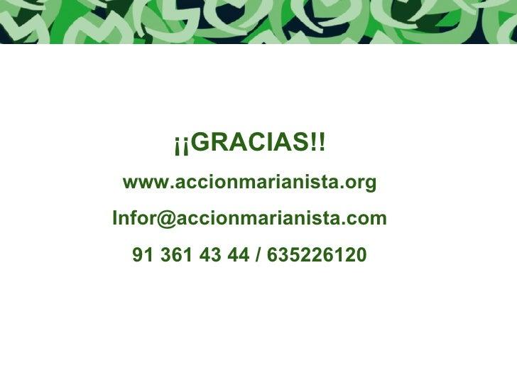 ¡¡GRACIAS!! www.accionmarianista.org [email_address] 91 361 43 44   / 635226120