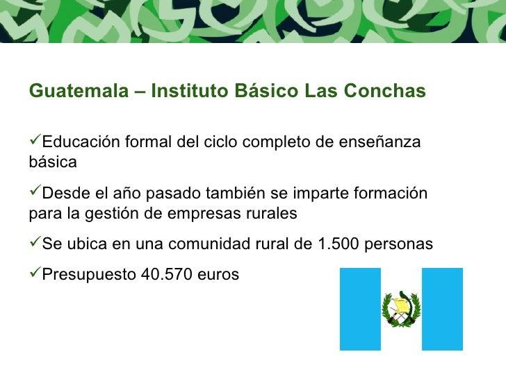 <ul><li>Guatemala – Instituto Básico Las Conchas </li></ul><ul><li>Educación formal del ciclo completo de enseñanza básica...