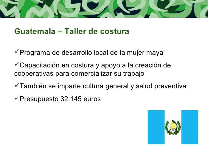 <ul><li>Guatemala – Taller de costura </li></ul><ul><li>Programa de desarrollo local de la mujer maya </li></ul><ul><li>Ca...