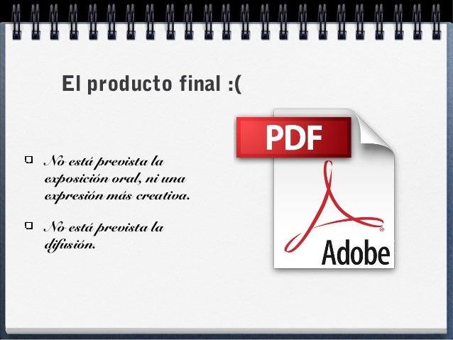 El producto final :( No está prevista la exposición oral, ni una expresión más creativa. No está prevista la difusión.