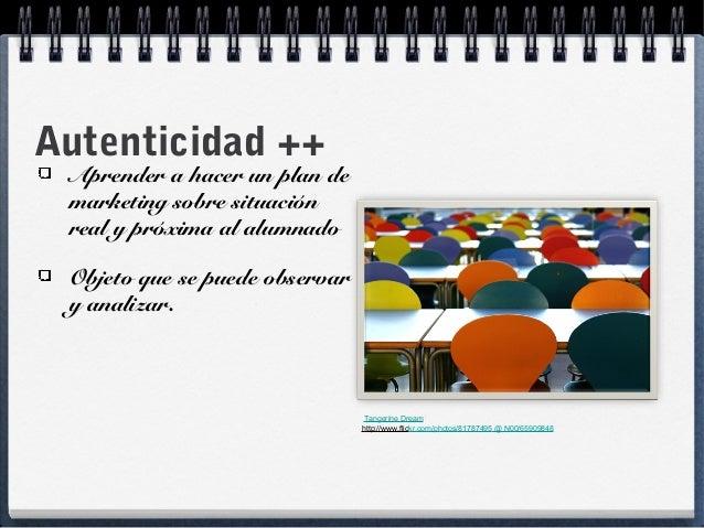 Autenticidad ++ Aprender a hacer un plan de marketing sobre situación real y próxima al alumnado Objeto que se puede obser...