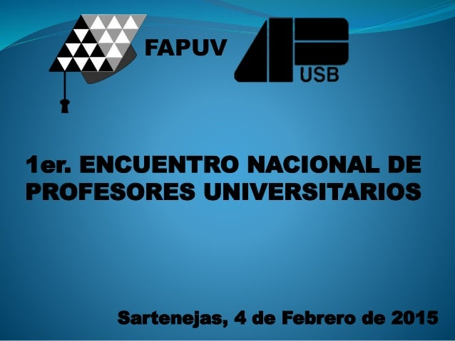 1er. ENCUENTRO NACIONAL DE PROFESORES UNIVERSITARIOS Sartenejas, 4 de Febrero de 2015 FAPUV