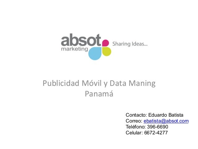 Publicidad  Móvil  y  Data  Maning   Panamá     Contacto: Eduardo Batista Correo: ebatista@absot.com Teléfon...