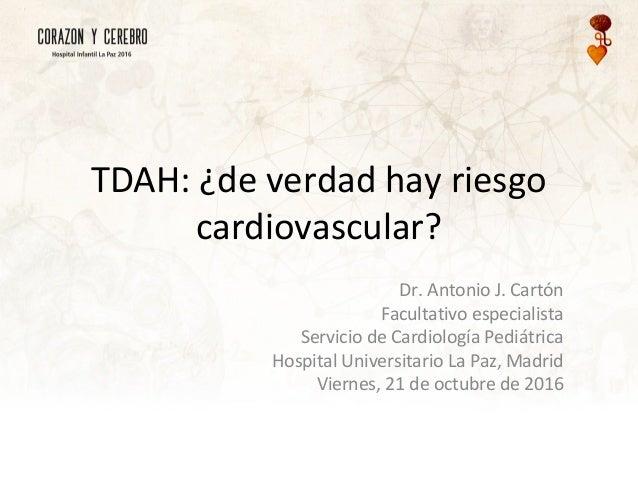 TDAH: ¿de verdad hay riesgo cardiovascular? Dr. Antonio J. Cartón Facultativo especialista Servicio de Cardiología Pediátr...