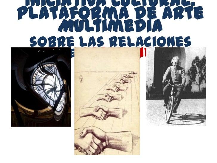 Iniciativa Cultural:Plataforma de Arte     Multimedia sobre las relaciones  entre Arte y Ciencia
