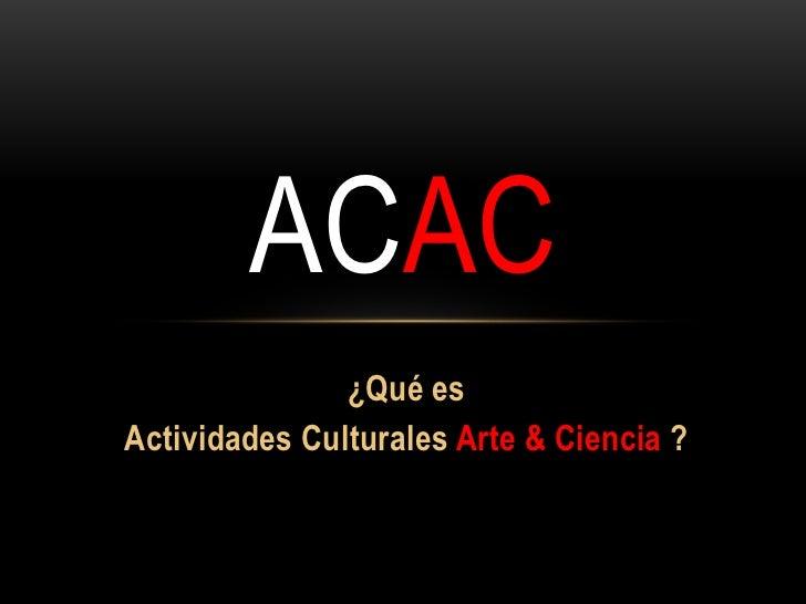 ACAC               ¿Qué esActividades Culturales Arte & Ciencia ?