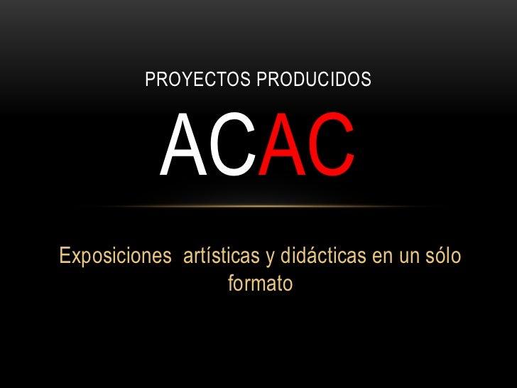 PROYECTOS PRODUCIDOS           ACACExposiciones artísticas y didácticas en un sólo                   formato