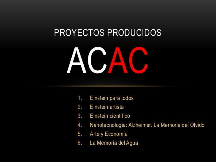 PROYECTOS PRODUCIDOS  ACAC    1.   Einstein para todos    2.   Einstein artista    3.   Einstein científico    4.   Nanote...