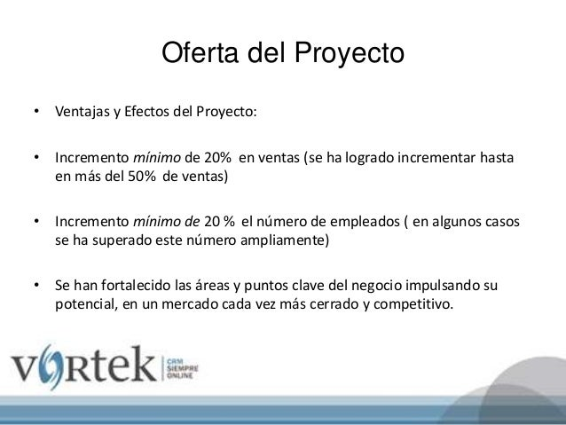 Oferta del Proyecto • Ventajas y Efectos del Proyecto: • Incremento mínimo de 20% en ventas (se ha logrado incrementar has...
